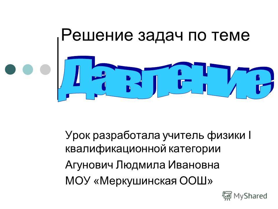 Решение задач по теме Урок разработала учитель физики I квалификационной категории Агунович Людмила Ивановна МОУ «Меркушинская ООШ»