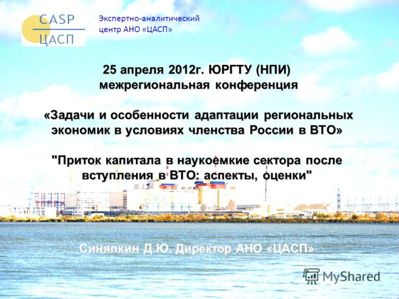 Экспертно-аналитический центр АНО «ЦАСП» 25 апреля 2012г. ЮРГТУ (НПИ) межрегиональная конференция «Задачи и особенности адаптации региональных экономик в условиях членства России в ВТО»