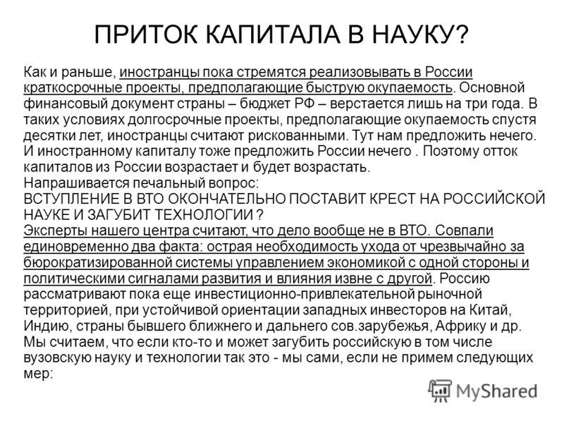ПРИТОК КАПИТАЛА В НАУКУ? Как и раньше, иностранцы пока стремятся реализовывать в России краткосрочные проекты, предполагающие быструю окупаемость. Основной финансовый документ страны – бюджет РФ – верстается лишь на три года. В таких условиях долгоср