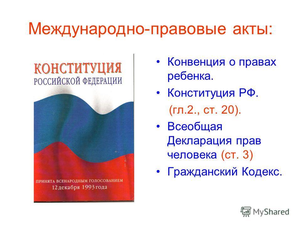 Международно-правовые акты: Конвенция о правах ребенка. Конституция РФ. (гл.2., ст. 20). Всеобщая Декларация прав человека (ст. 3) Гражданский Кодекс.