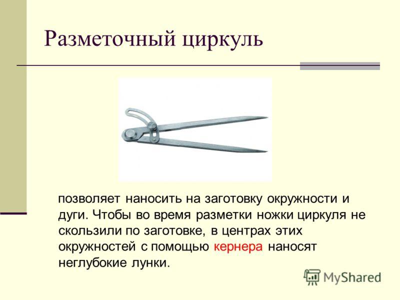Разметочный циркуль позволяет наносить на заготовку окружности и дуги. Чтобы во время разметки ножки циркуля не скользили по заготовке, в центрах этих окружностей с помощью кернера наносят неглубокие лунки.
