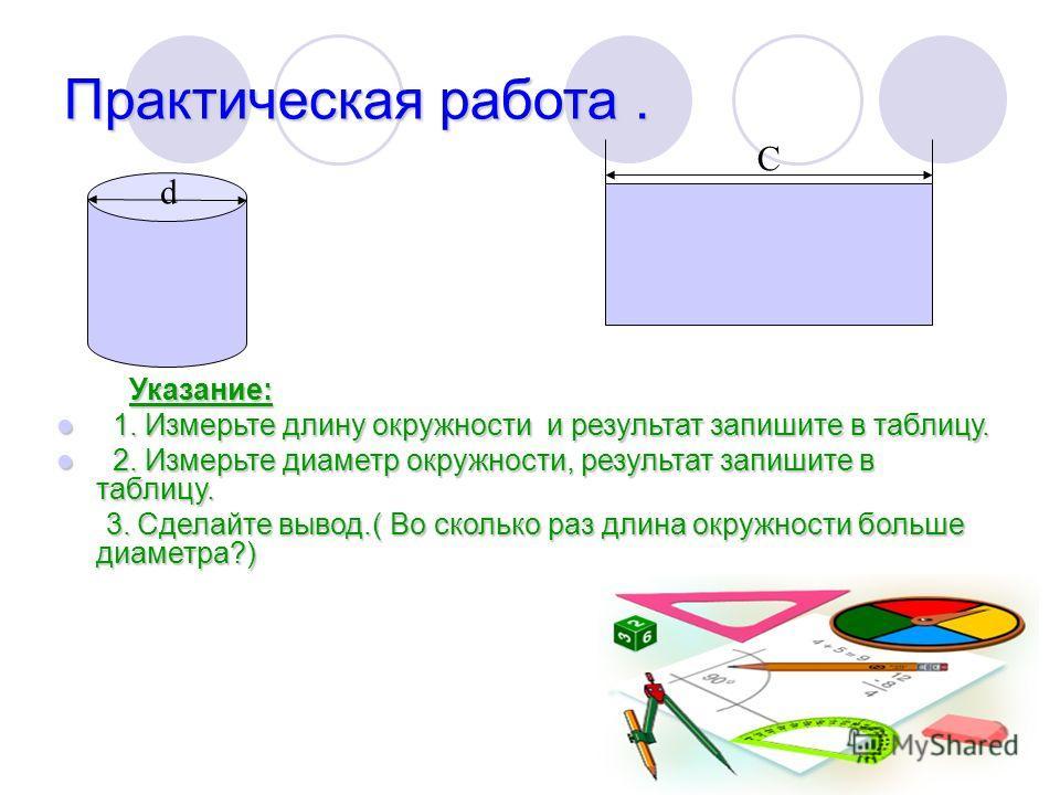 Практическая работа. Указание: Указание: 1. Измерьте длину окружности и результат запишите в таблицу. 1. Измерьте длину окружности и результат запишите в таблицу. 2. Измерьте диаметр окружности, результат запишите в таблицу. 2. Измерьте диаметр окруж