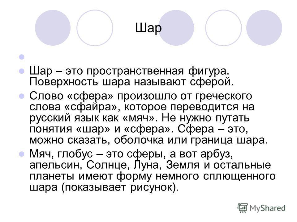 Шар Шар – это пространственная фигура. Поверхность шара называют сферой. Слово «сфера» произошло от греческого слова «сфайра», которое переводится на русский язык как «мяч». Не нужно путать понятия «шар» и «сфера». Сфера – это, можно сказать, оболочк