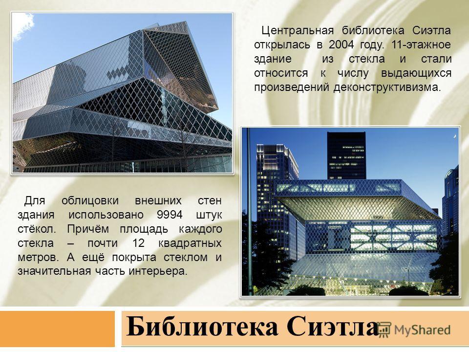 Библиотека Сиэтла Центральная библиотека Сиэтла открылась в 2004 году. 11-этажное здание из стекла и стали относится к числу выдающихся произведений деконструктивизма. Для облицовки внешних стен здания использовано 9994 штук стёкол. Причём площадь ка
