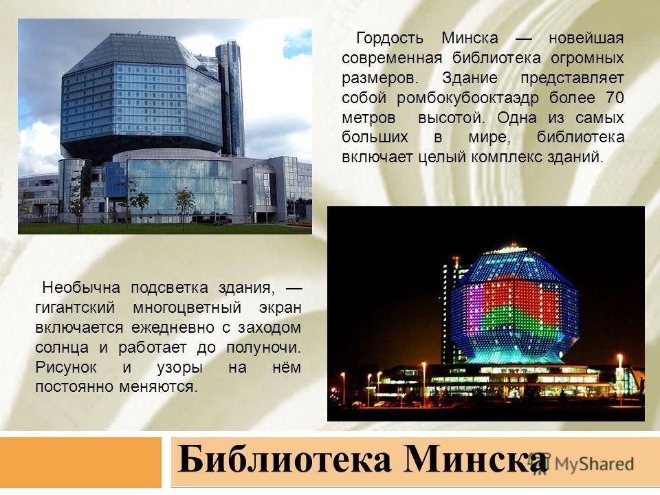 Библиотека Минска Гордость Минска новейшая современная библиотека огромных размеров. Здание представляет собой ромбокубооктаэдр более 70 метров высотой. Одна из самых больших в мире, библиотека включает целый комплекс зданий. Необычна подсветка здани