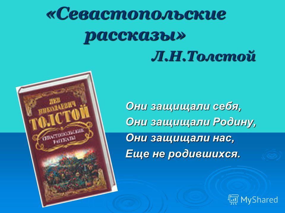 «Севастопольские рассказы» Л.Н.Толстой Они защищали себя, Они защищали Родину, Они защищали нас, Еще не родившихся.