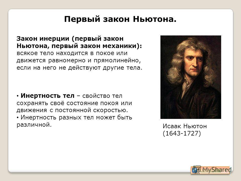 Первый закон Ньютона. Исаак Ньютон (1643-1727) Закон инерции (первый закон Ньютона, первый закон механики): всякое тело находится в покое или движется равномерно и прямолинейно, если на него не действуют другие тела. Инертность тел – свойство тел сох