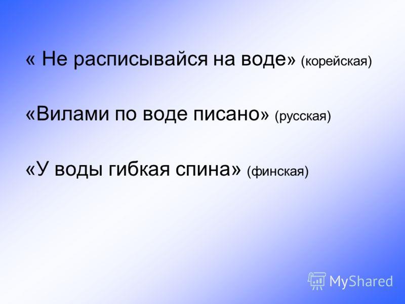 « Не расписывайся на воде » (корейская) «Вилами по воде писано » (русская) «У воды гибкая спина» (финская)