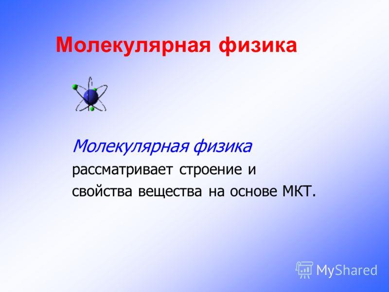 Молекулярная физика рассматривает строение и свойства вещества на основе МКТ.