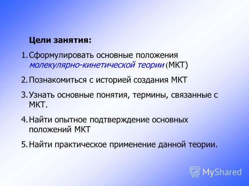 Цели занятия: 1.Сформулировать основные положения молекулярно-кинетической теории ( МКТ) 2.Познакомиться с историей создания МКТ 3.Узнать основные понятия, термины, связанные с МКТ. 4.Найти опытное подтверждение основных положений МКТ 5.Найти практич