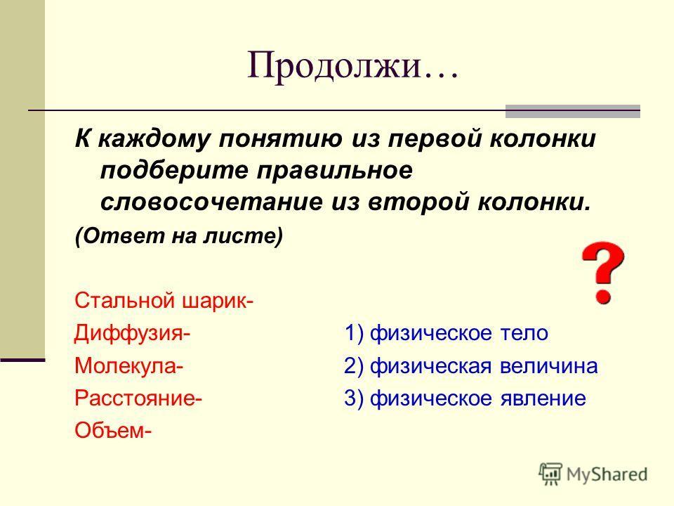 Продолжи… К каждому понятию из первой колонки подберите правильное словосочетание из второй колонки. (Ответ на листе) Стальной шарик- Диффузия-1) физическое тело Молекула-2) физическая величина Расстояние-3) физическое явление Объем-