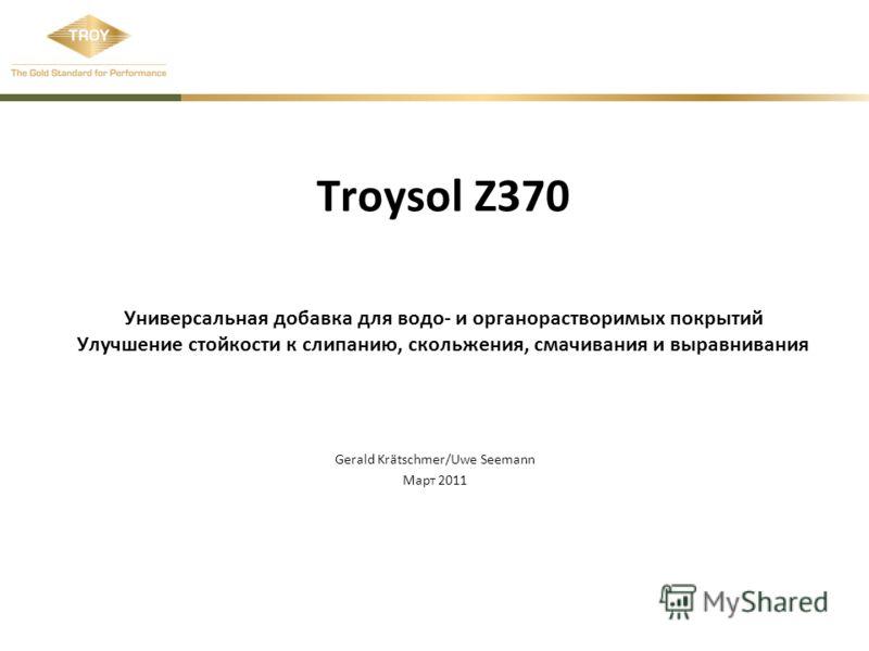 Troysol Z370 Универсальная добавка для водо- и органорастворимых покрытий Улучшение стойкости к слипанию, скольжения, смачивания и выравнивания Gerald Krätschmer/Uwe Seemann Март 2011