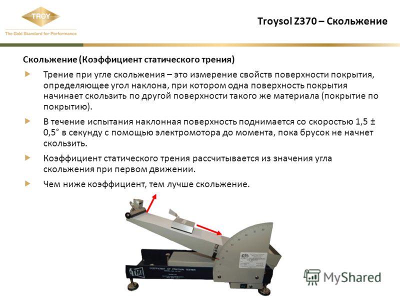 Troysol Z370 – Скольжение Скольжение (Коэффициент статического трения) Трение при угле скольжения – это измерение свойств поверхности покрытия, определяющее угол наклона, при котором одна поверхность покрытия начинает скользить по другой поверхности