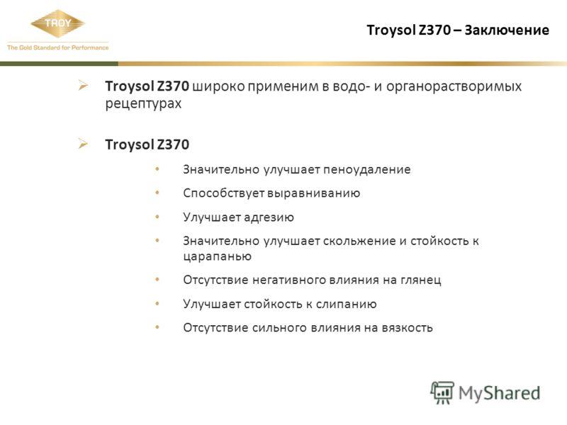 Troysol Z370 – Заключение Troysol Z370 широко применим в водо- и органорастворимых рецептурах Troysol Z370 Значительно улучшает пеноудаление Способствует выравниванию Улучшает адгезию Значительно улучшает скольжение и стойкость к царапанью Отсутствие