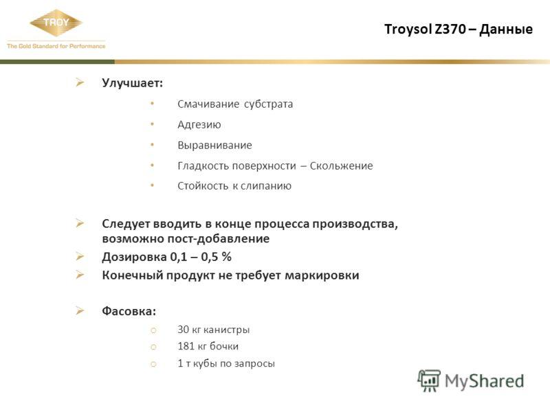 Troysol Z370 – Данные Улучшает: Смачивание субстрата Адгезию Выравнивание Гладкость поверхности – Скольжение Стойкость к слипанию Следует вводить в конце процесса производства, возможно пост-добавление Дозировка 0,1 – 0,5 % Конечный продукт не требуе