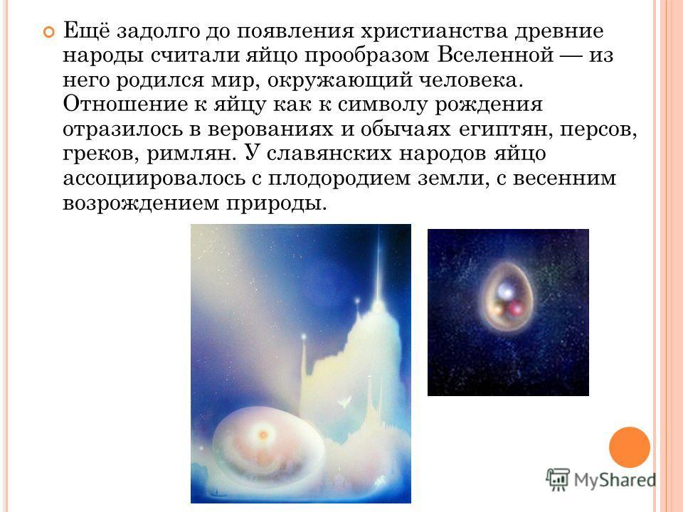 Ещё задолго до появления христианства древние народы считали яйцо прообразом Вселенной из него родился мир, окружающий человека. Отношение к яйцу как к символу рождения отразилось в верованиях и обычаях египтян, персов, греков, римлян. У славянских н