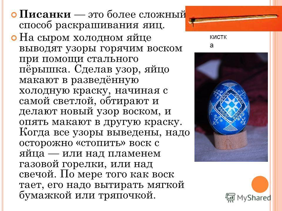 Писанки это более сложный способ раскрашивания яиц. На сыром холодном яйце выводят узоры горячим воском при помощи стального пёрышка. Сделав узор, яйцо макают в разведённую холодную краску, начиная с самой светлой, обтирают и делают новый узор воском