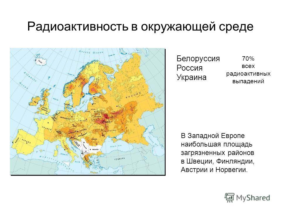Радиоактивность в окружающей среде Белоруссия Россия Украина 70% всех радиоактивных выпадений В Западной Европе наибольшая площадь загрязненных районов в Швеции, Финляндии, Австрии и Норвегии.