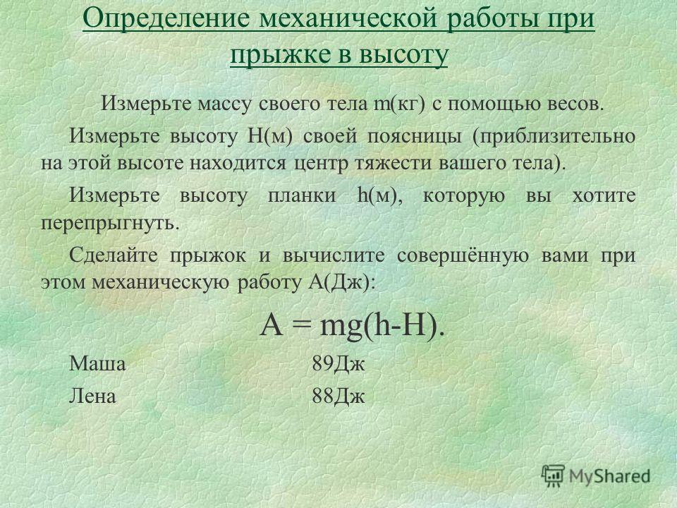 Определение механической работы при прыжке в высоту Измерьте массу своего тела m(кг) с помощью весов. Измерьте высоту H(м) своей поясницы (приблизительно на этой высоте находится центр тяжести вашего тела). Измерьте высоту планки h(м), которую вы хот