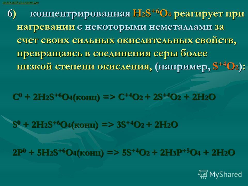 6) концентрированная H 2 S +6 O 4 реагирует при нагревании с некоторыми неметаллами за счет своих сильных окислительных свойств, превращаясь в соединения серы более низкой степени окисления, (например, S +4 O 2 ): С 0 + 2H 2 S +6 O 4 (конц) => C +4 O