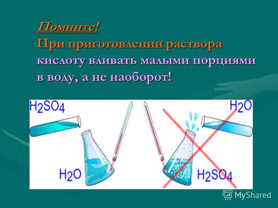 Помните! При приготовлении раствора кислоту вливать малыми порциями в воду, а не наоборот!