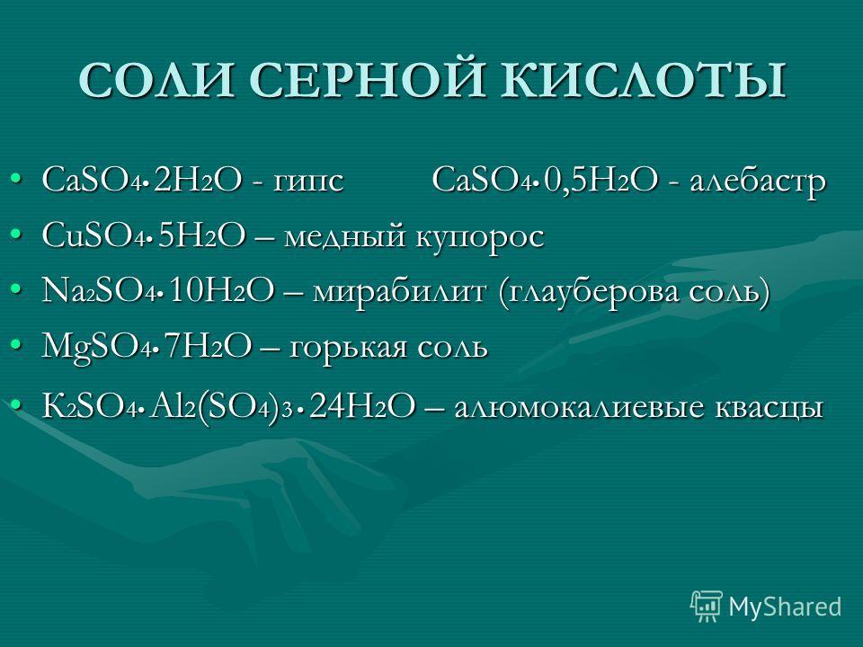 СОЛИ СЕРНОЙ КИСЛОТЫ CaSO 4 2H 2 O - гипс CaSO 4 0,5H 2 O - алебастрCaSO 4 2H 2 O - гипс CaSO 4 0,5H 2 O - алебастр CuSO 4 5H 2 O – медный купоросCuSO 4 5H 2 O – медный купорос Na 2 SO 4 10H 2 O – мирабилит (глауберова соль)Na 2 SO 4 10H 2 O – мирабил