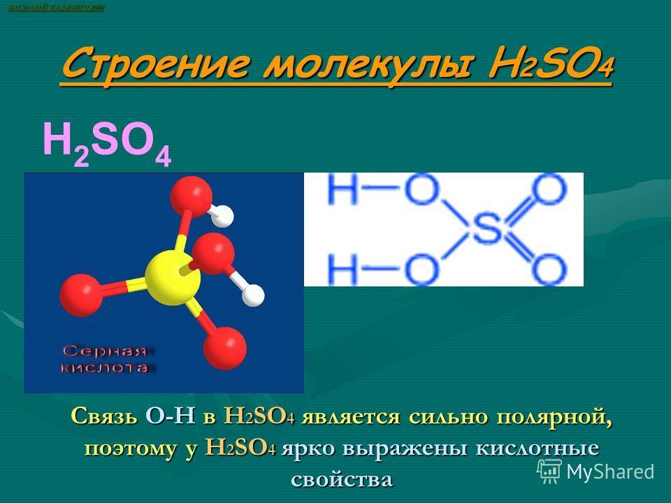 Строение молекулы H 2 SO 4 H 2 SO 4 Связь О-Н в H 2 SO 4 является сильно полярной, поэтому у H 2 SO 4 ярко выражены кислотные свойства ВАСИЛИЙ КАДЕВИЧ 2008