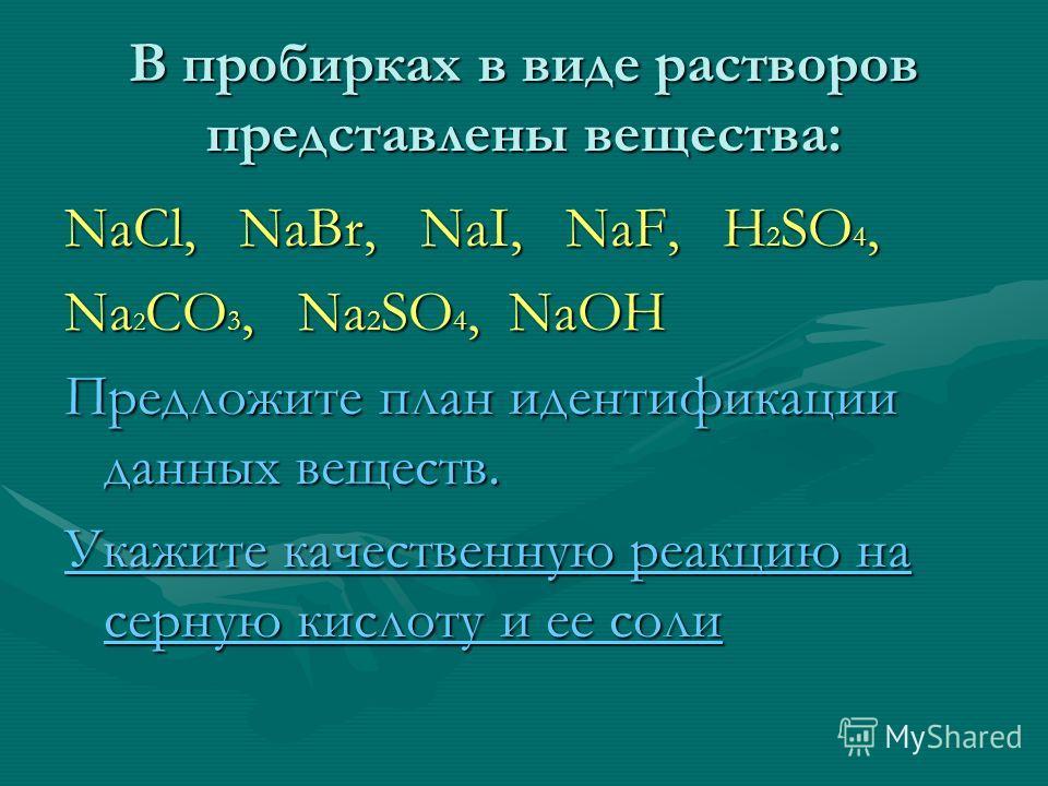 В пробирках в виде растворов представлены вещества: NaCl, NaBr, NaI, NaF, H 2 SO 4, Na 2 CO 3, Na 2 SO 4, NaOH Предложите план идентификации данных веществ. Укажите качественную реакцию на серную кислоту и ее соли