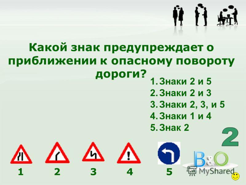 Какой знак предупреждает о приближении к опасному повороту дороги? 1.Знаки 2 и 5 2.Знаки 2 и 3 3.Знаки 2, 3, и 5 4.Знаки 1 и 4 5.Знак 2 1 2 3 4 5