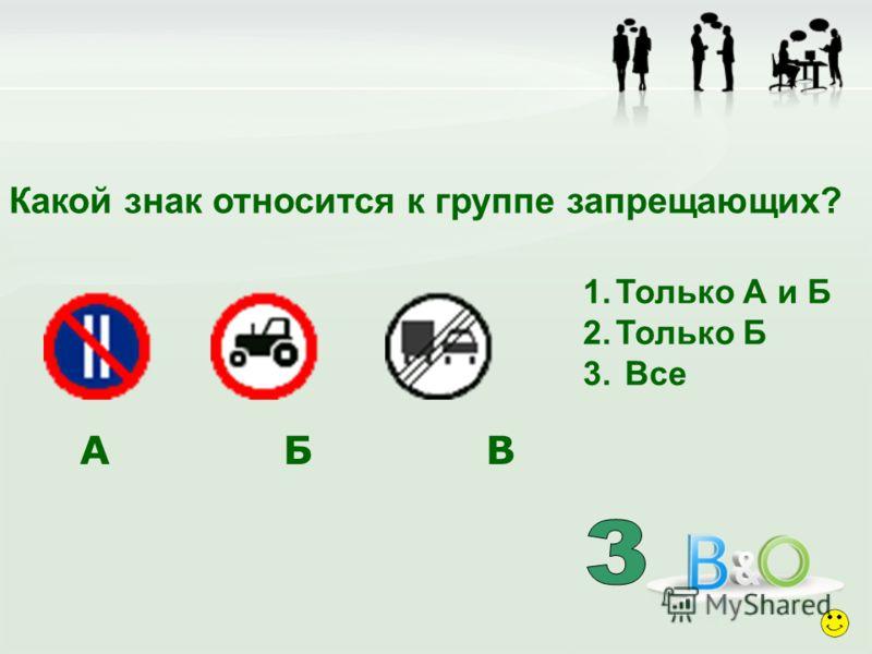 Какой знак относится к группе запрещающих? 1.Только А и Б 2.Только Б 3. Все А Б В