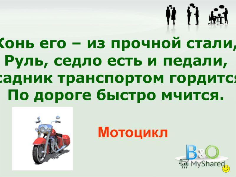 Конь его – из прочной стали, Руль, седло есть и педали, Всадник транспортом гордится, По дороге быстро мчится. Мотоцикл
