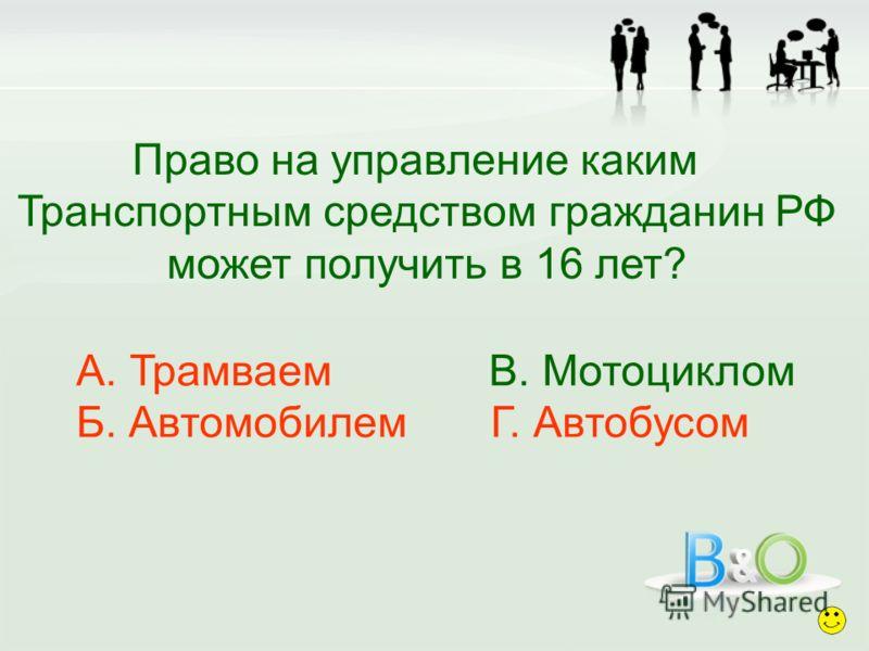 Право на управление каким Транспортным средством гражданин РФ может получить в 16 лет? А. Трамваем В. Мотоциклом Б. Автомобилем Г. Автобусом