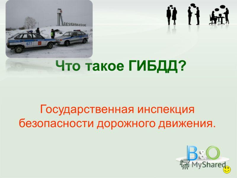 Что такое ГИБДД? Государственная инспекция безопасности дорожного движения.