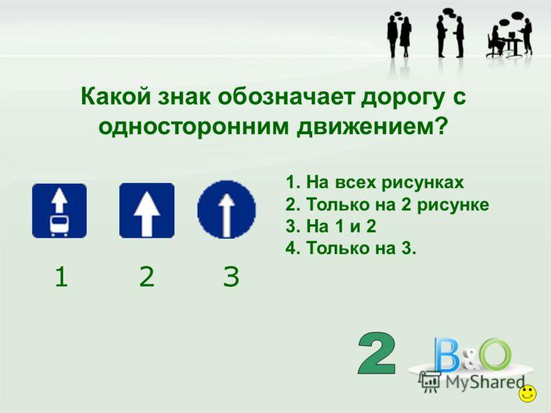 Какой знак обозначает дорогу с односторонним движением? 1.На всех рисунках 2.Только на 2 рисунке 3.На 1 и 2 4.Только на 3. 1 2 З