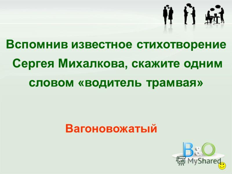 Вспомнив известное стихотворение Сергея Михалкова, скажите одним словом «водитель трамвая» Вагоновожатый