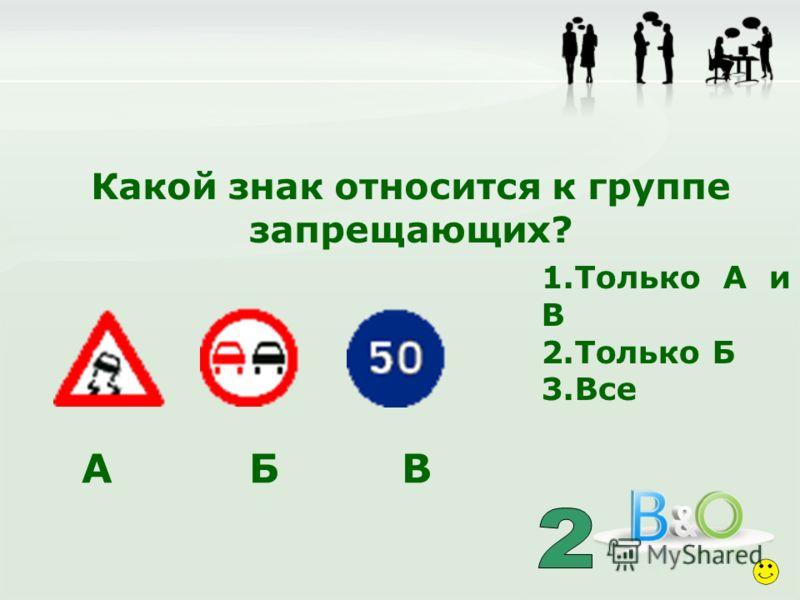 Какой знак относится к группе запрещающих? 1.Только А и В 2.Только Б 3.Все А Б В