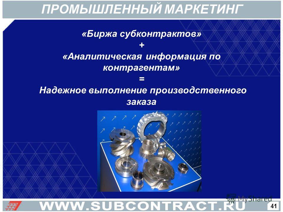 «Биржа субконтрактов» + «Аналитическая информация по контрагентам» = Надежное выполнение производственного заказа 41 ПРОМЫШЛЕННЫЙ МАРКЕТИНГ
