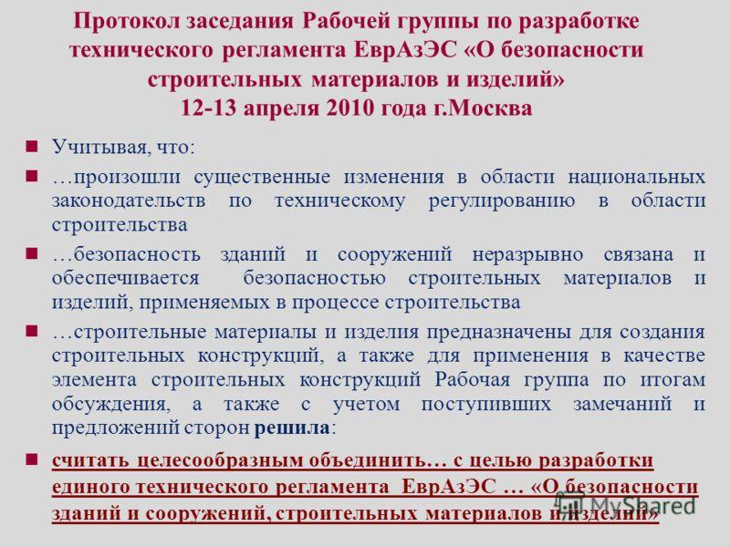 Протокол заседания Рабочей группы по разработке технического регламента ЕврАзЭС «О безопасности строительных материалов и изделий» 12-13 апреля 2010 года г.Москва Учитывая, что: …произошли существенные изменения в области национальных законодательств