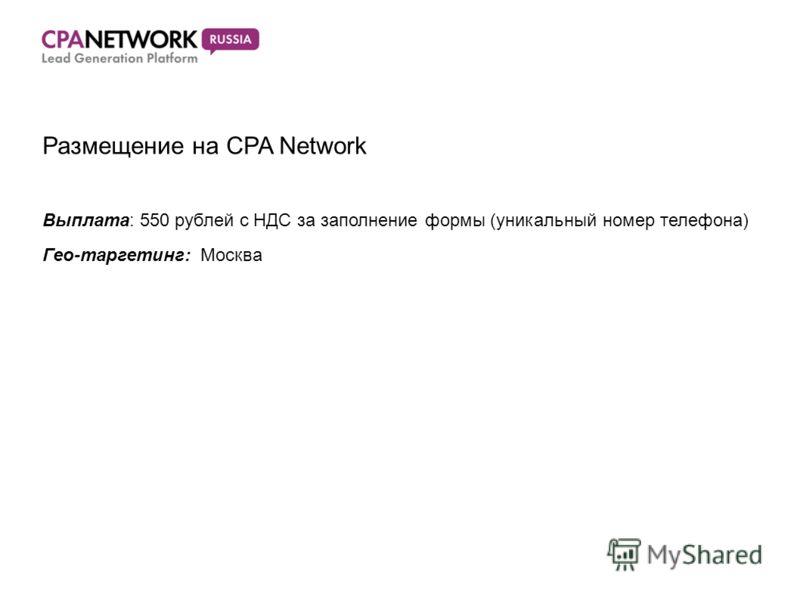 Размещение на CPA Network Выплата: 550 рублей с НДС за заполнение формы (уникальный номер телефона) Гео-таргетинг: Москва