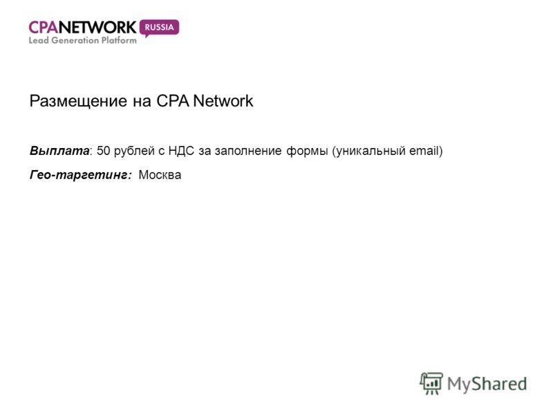 Размещение на CPA Network Выплата: 50 рублей с НДС за заполнение формы (уникальный email) Гео-таргетинг: Москва