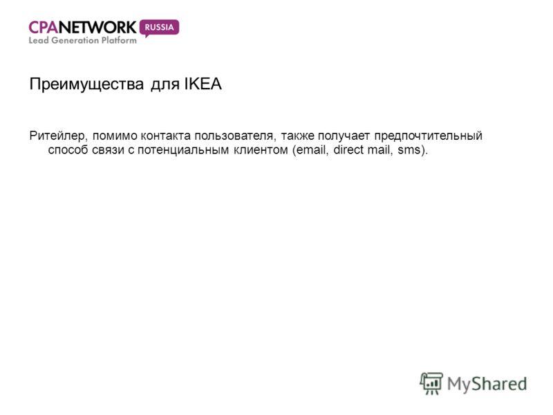Преимущества для IKEA Ритейлер, помимо контакта пользователя, также получает предпочтительный способ связи с потенциальным клиентом (email, direct mail, sms).