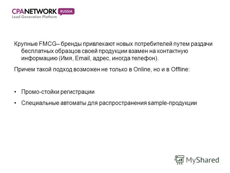 Крупные FMCG– бренды привлекают новых потребителей путем раздачи бесплатных образцов своей продукции взамен на контактную информацию (Имя, Email, адрес, иногда телефон). Причем такой подход возможен не только в Online, но и в Offline: Промо-стойки ре