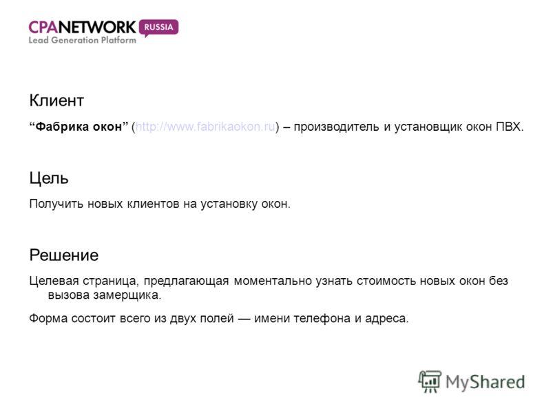 Клиент Фабрика окон (http://www.fabrikaokon.ru) – производитель и установщик окон ПВХ. Цель Получить новых клиентов на установку окон. Решение Целевая страница, предлагающая моментально узнать стоимость новых окон без вызова замерщика. Форма состоит