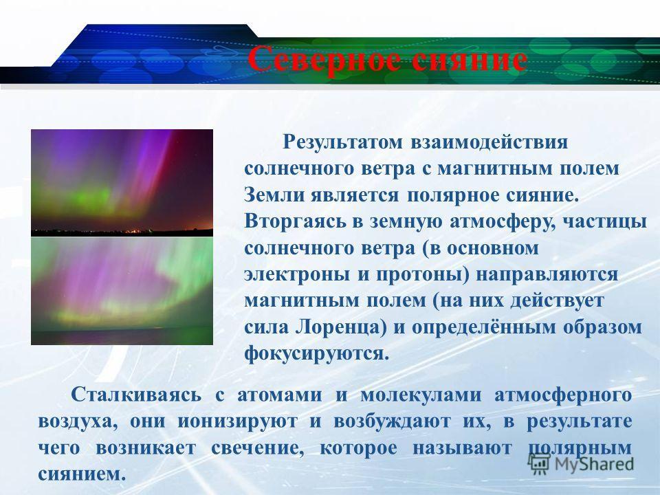 Северное сияние Результатом взаимодействия солнечного ветра с магнитным полем Земли является полярное сияние. Вторгаясь в земную атмосферу, частицы солнечного ветра (в основном электроны и протоны) направляются магнитным полем (на них действует сила