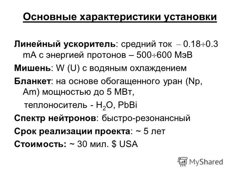 Основные характеристики установки Линейный ускоритель: cредний ток – 0. 18 0.3 mA с энергией протонов – 500 600 МэВ Мишень: W (U) с водяным охлаждением Бланкет: на основе обогащенного уран (Np, Am) мощностью до 5 МВт, теплоноситель - H 2 O, PbBi Спек