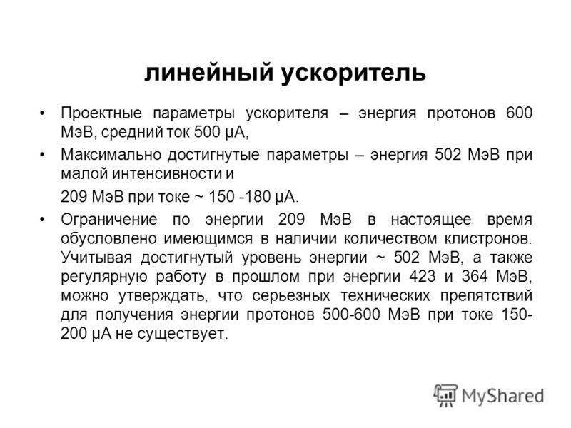 линейный ускоритель Проектные параметры ускорителя – энергия протонов 600 МэВ, средний ток 500 μА, Максимально достигнутые параметры – энергия 502 МэВ при малой интенсивности и 209 МэВ при токе ~ 150 -180 μА. Ограничение по энергии 209 МэВ в настояще