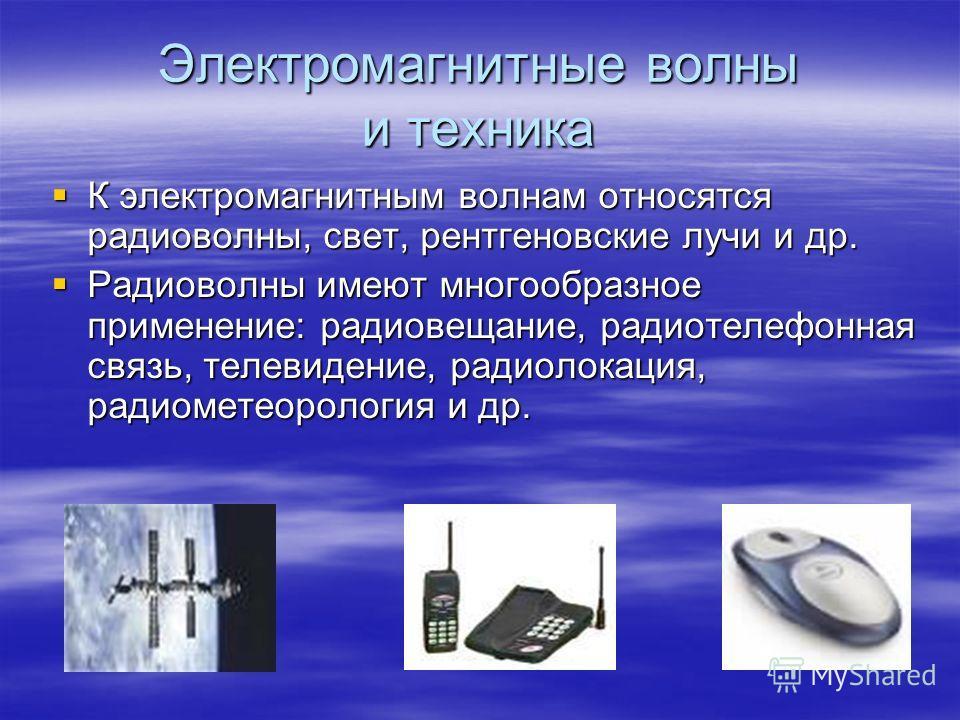 Электромагнитные волны и техника К электромагнитным волнам относятся радиоволны, свет, рентгеновские лучи и др. К электромагнитным волнам относятся радиоволны, свет, рентгеновские лучи и др. Радиоволны имеют многообразное применение: радиовещание, ра