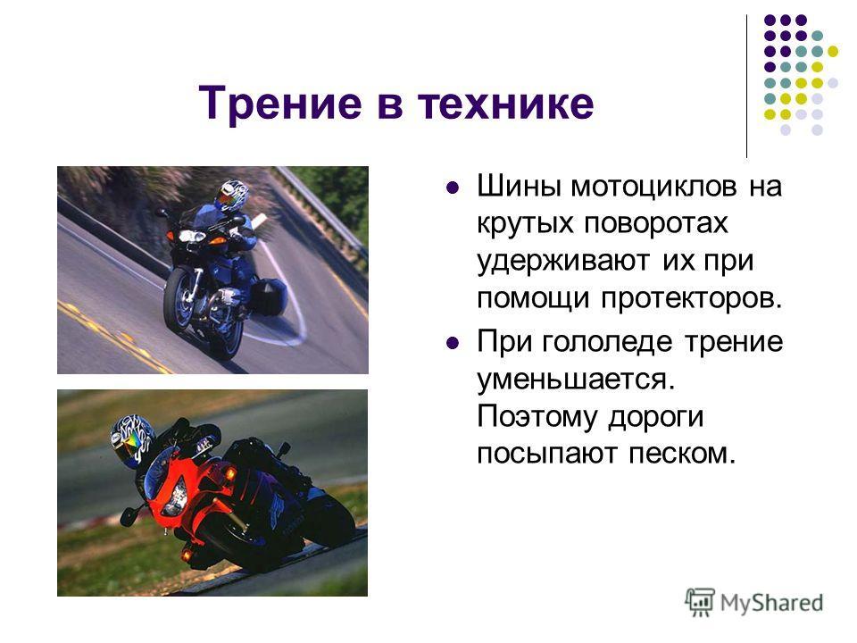 Трение в технике Шины мотоциклов на крутых поворотах удерживают их при помощи протекторов. При гололеде трение уменьшается. Поэтому дороги посыпают песком.