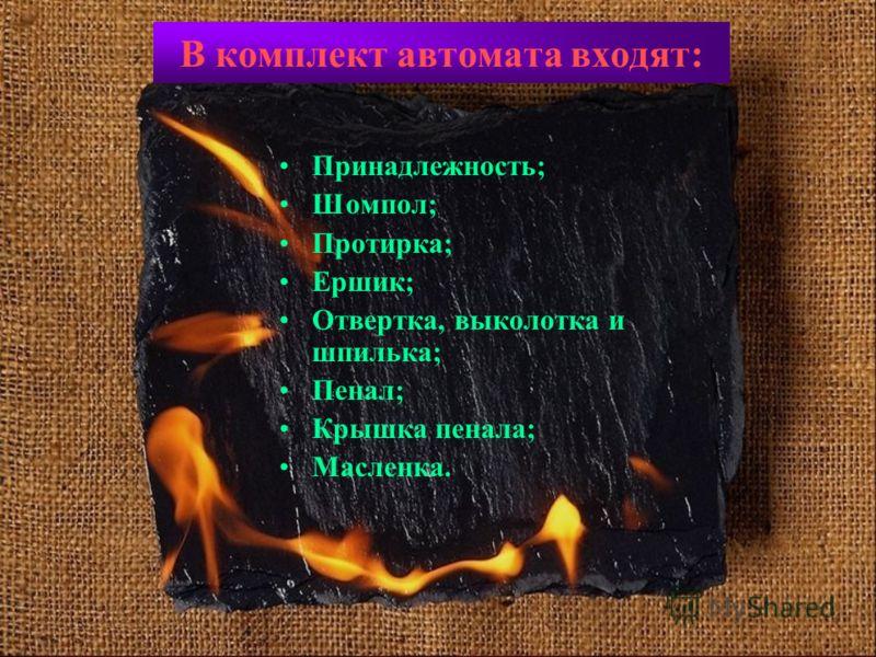 В комплект автомата входят: Принадлежность; Шомпол; Протирка; Ершик; Отвертка, выколотка и шпилька; Пенал; Крышка пенала; Масленка.