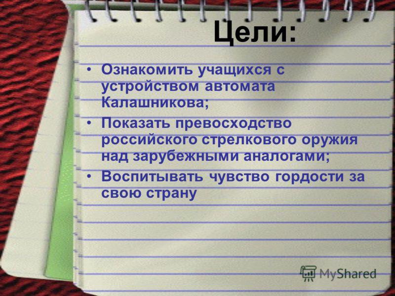 Цели: Ознакомить учащихся с устройством автомата Калашникова; Показать превосходство российского стрелкового оружия над зарубежными аналогами; Воспитывать чувство гордости за свою страну